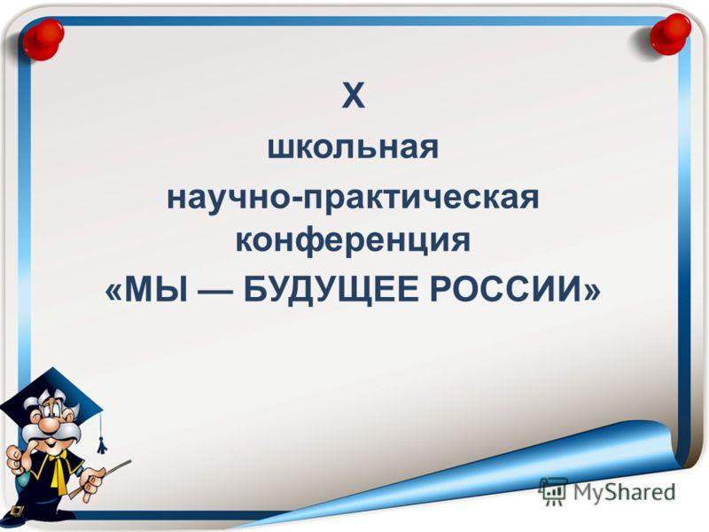 Х школьная научно-практическая конференция «МЫ БУДУЩЕЕ РОССИИ»