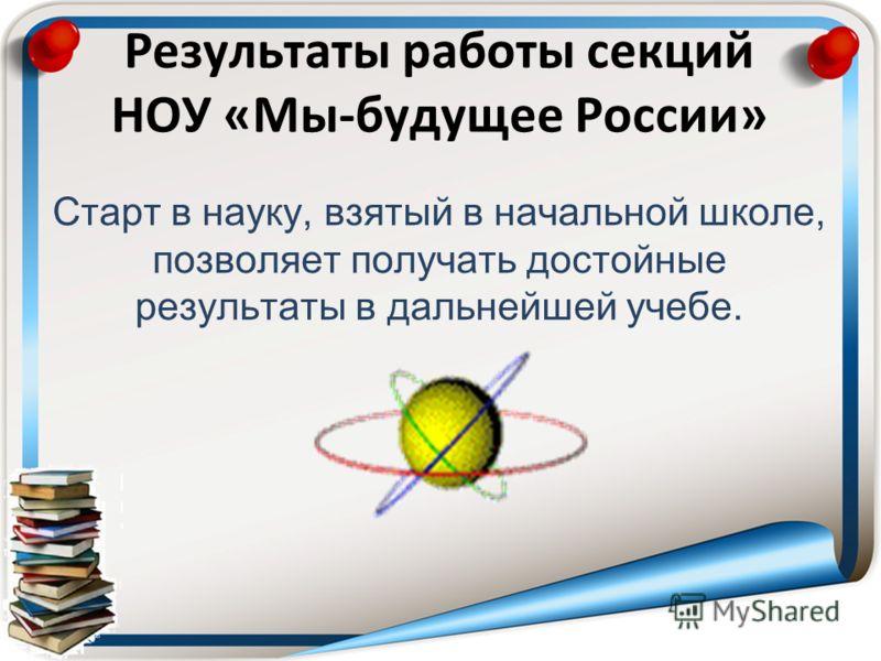 Результаты работы секций НОУ «Мы-будущее России» Старт в науку, взятый в начальной школе, позволяет получать достойные результаты в дальнейшей учебе.