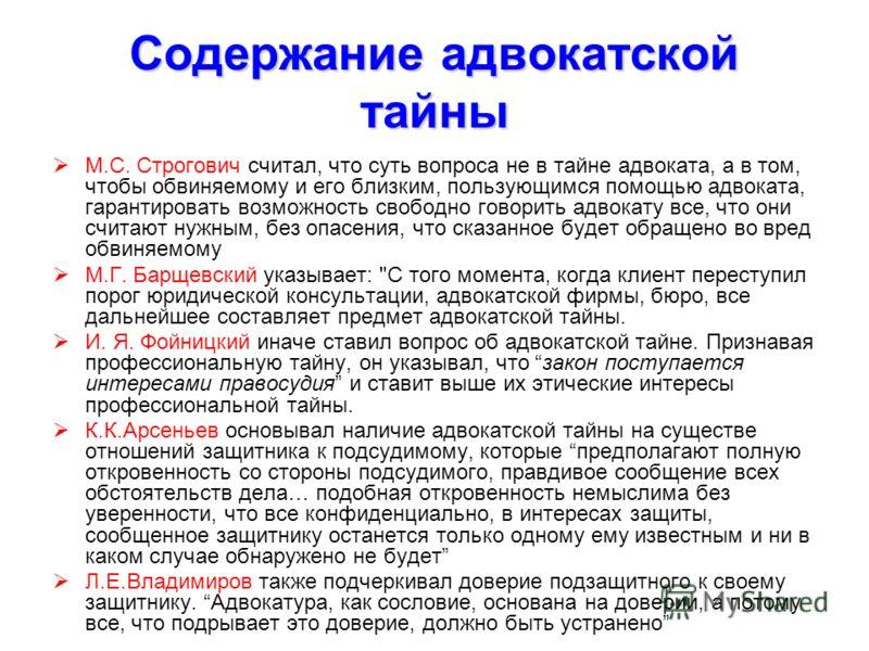 Содержание адвокатской тайны М.С. Строгович считал, что суть вопроса не в тайне адвоката, а в том, чтобы обвиняемому и его близким, пользующимся помощью адвоката, гарантировать возможность свободно говорить адвокату все, что они считают нужным, без о