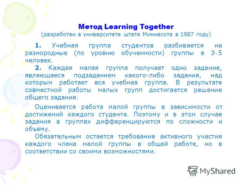 Метод Learning Together (разработан в университете штата Миннесота в 1987 году) 1. Учебная группа студентов разбивается на разнородные (по уровню обученности) группы в 3 5 человек. 2. Каждая малая группа получает одно задание, являющееся подзаданием