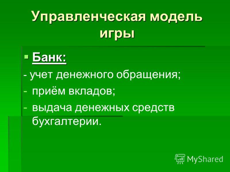 Управленческая модель игры Банк: Банк: - учет денежного обращения; - -приём вкладов; - -выдача денежных средств бухгалтерии.