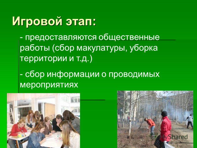 Игровой этап: - предоставляются общественные работы (сбор макулатуры, уборка территории и т.д.) - сбор информации о проводимых мероприятиях