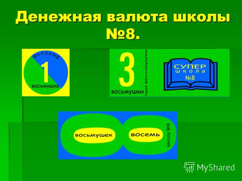 Денежная валюта школы 8.