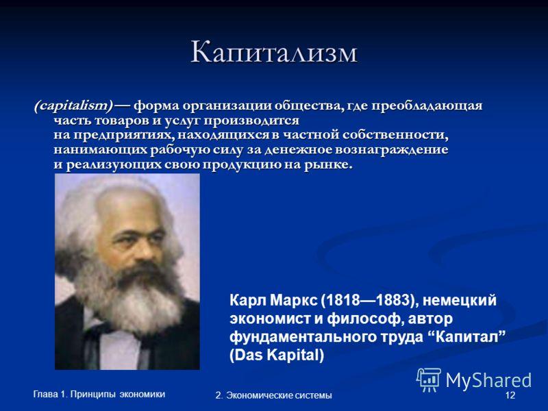 Глава 1. Принципы экономики 122. Экономические системы Капитализм (capitalism) форма организации общества, где преобладающая часть товаров и услуг производится на предприятиях, находящихся в частной собственности, нанимающих рабочую силу за денежное