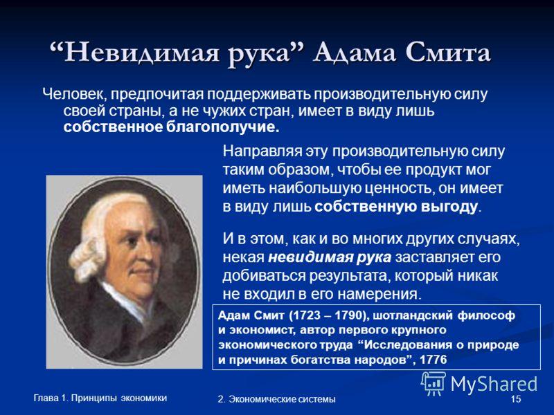Глава 1. Принципы экономики 152. Экономические системы Невидимая рука Адама СмитаНевидимая рука Адама Смита Адам Смит (1723 – 1790), шотландский философ и экономист, автор первого крупного экономического труда Исследования о природе и причинах богатс