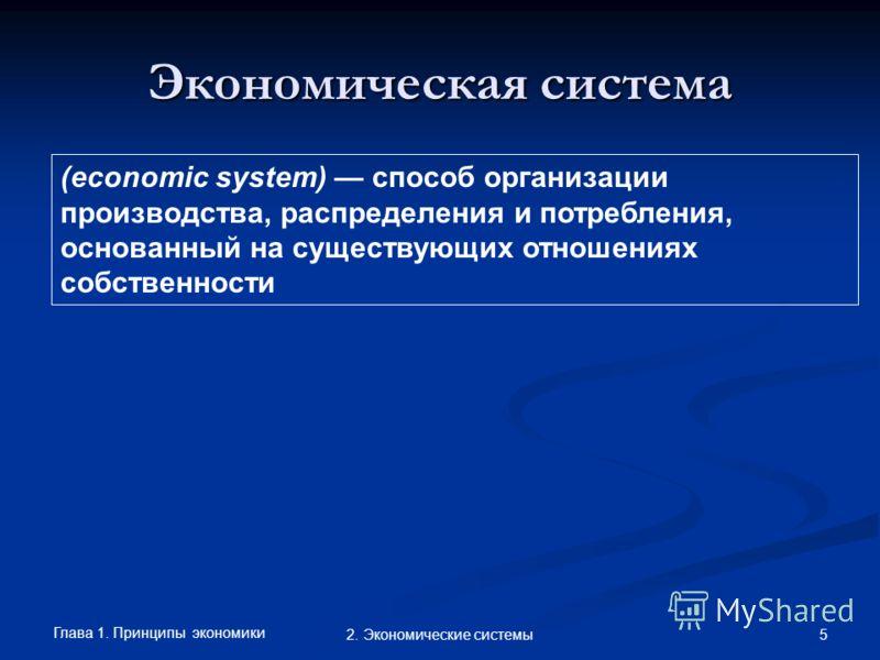 Глава 1. Принципы экономики 52. Экономические системы Экономическая система (economic system) способ организации производства, распределения и потребления, основанный на существующих отношениях собственности