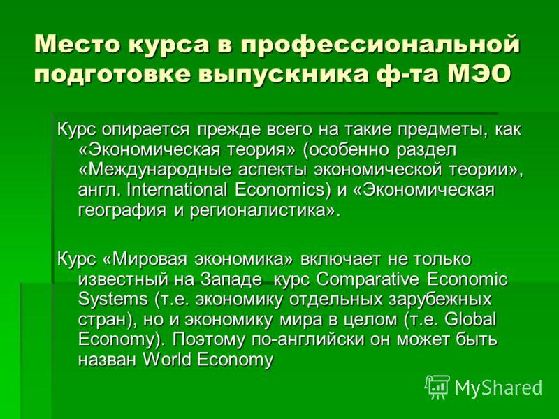 Место курса в профессиональной подготовке выпускника ф-та МЭО Курс опирается прежде всего на такие предметы, как «Экономическая теория» (особенно раздел «Международные аспекты экономической теории», англ. International Economics) и «Экономическая гео