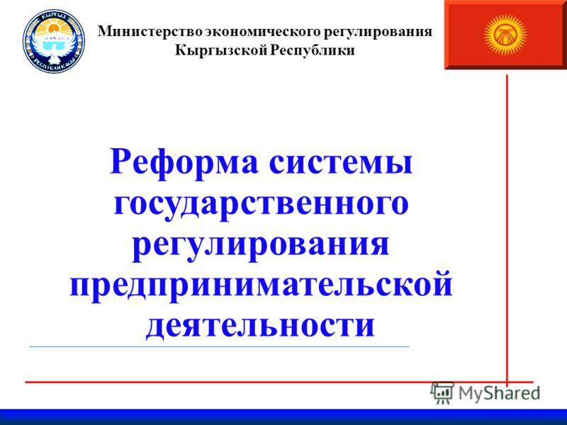 Министерство экономического регулирования Кыргызской Республики Реформа системы государственного регулирования предпринимательской деятельности Март 2011г.