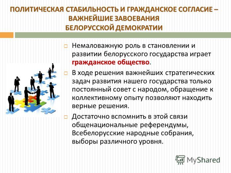 гражданское общество Немаловажную роль в становлении и развитии белорусского государства играет гражданское общество. В ходе решения важнейших стратегических задач развития нашего государства только постоянный совет с народом, обращение к коллективно