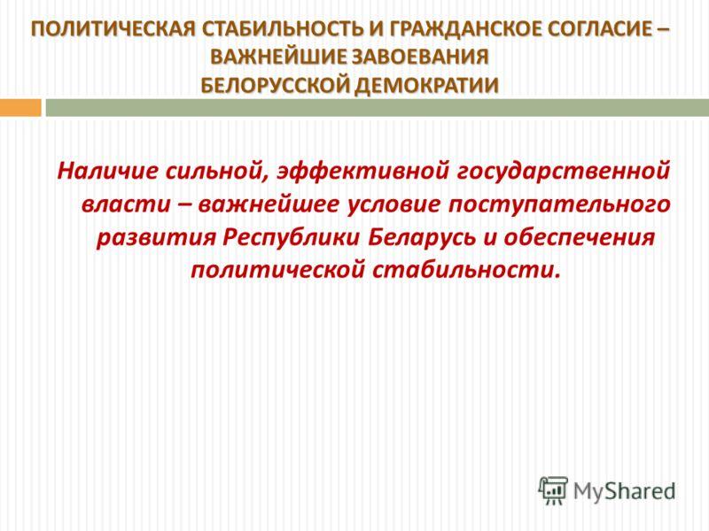 Наличие сильной, эффективной государственной власти – важнейшее условие поступательного развития Республики Беларусь и обеспечения политической стабильности. ПОЛИТИЧЕСКАЯ СТАБИЛЬНОСТЬ И ГРАЖДАНСКОЕ СОГЛАСИЕ – ВАЖНЕЙШИЕ ЗАВОЕВАНИЯ БЕЛОРУССКОЙ ДЕМОКРАТ