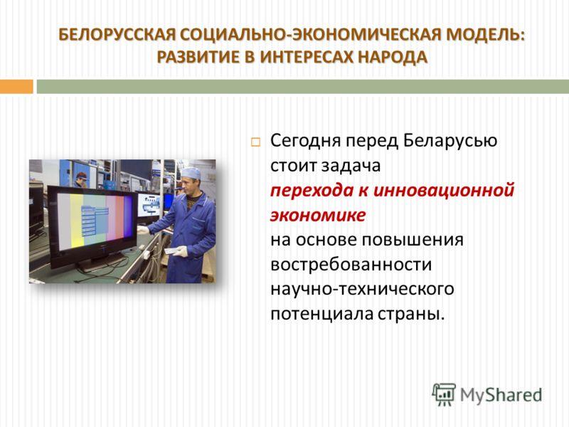 Сегодня перед Беларусью стоит задача перехода к инновационной экономике на основе повышения востребованности научно - технического потенциала страны. БЕЛОРУССКАЯ СОЦИАЛЬНО - ЭКОНОМИЧЕСКАЯ МОДЕЛЬ : РАЗВИТИЕ В ИНТЕРЕСАХ НАРОДА
