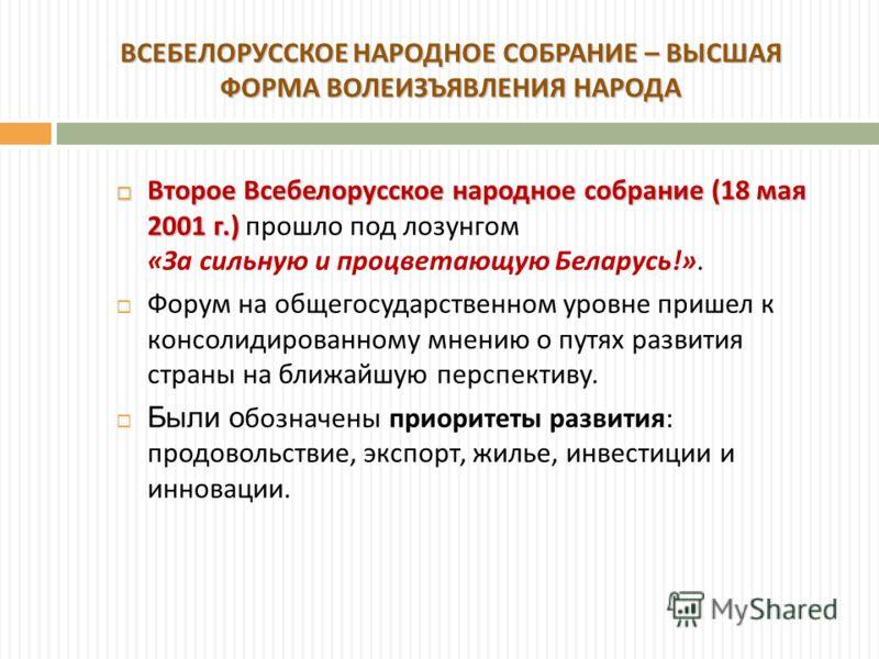Второе Всебелорусское народное собрание (18 мая 2001 г.) Второе Всебелорусское народное собрание (18 мая 2001 г.) прошло под лозунгом « За сильную и процветающую Беларусь !». Форум на общегосударственном уровне пришел к консолидированному мнению о пу