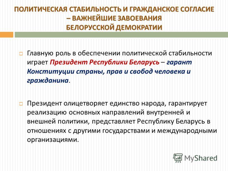 Главную роль в обеспечении политической стабильности играет Президент Республики Беларусь – гарант Конституции страны, прав и свобод человека и гражданина. Президент олицетворяет единство народа, гарантирует реализацию основных направлений внутренней