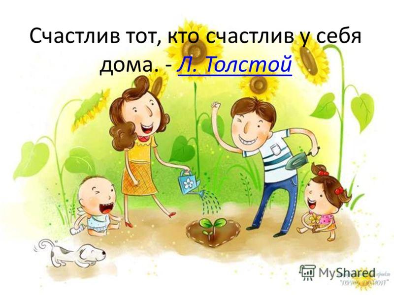 Счастлив тот, кто счастлив у себя дома. - Л. ТолстойЛ. Толстой