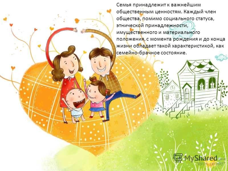 Семья принадлежит к важнейшим общественным ценностям. Каждый член общества, помимо социального статуса, этнической принадлежности, имущественного и материального положения, с момента рождения и до конца жизни обладает такой характеристикой, как семей