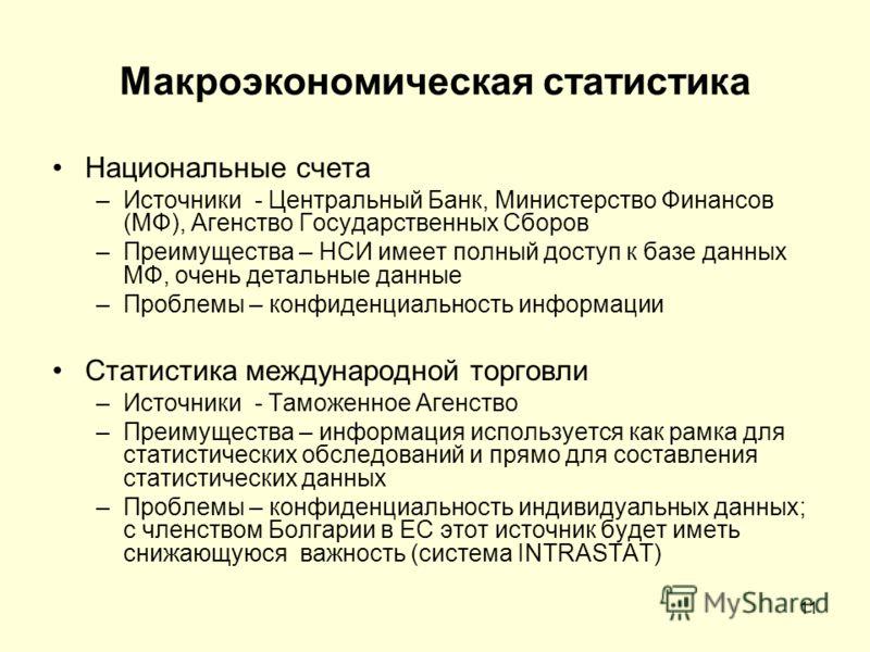 11 Макроэкономическая статистика Национальные счета –Источники - Центральный Банк, Министерство Финансов (МФ), Агенство Государственных Сборов –Преимущества – НСИ имеет полный доступ к базе данных МФ, очень детальные данные –Проблемы – конфиденциальн