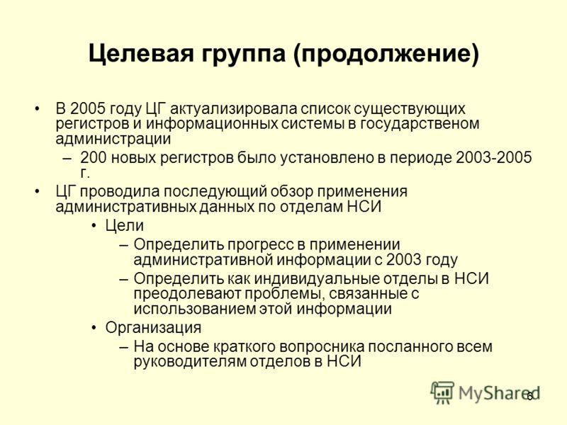 6 Целевая группа (продолжение) В 2005 году ЦГ актуализировала список существующих регистров и информационных системы в государственом администрации –200 новых регистров было установлено в периоде 2003-2005 г. ЦГ проводила последующий обзор применения