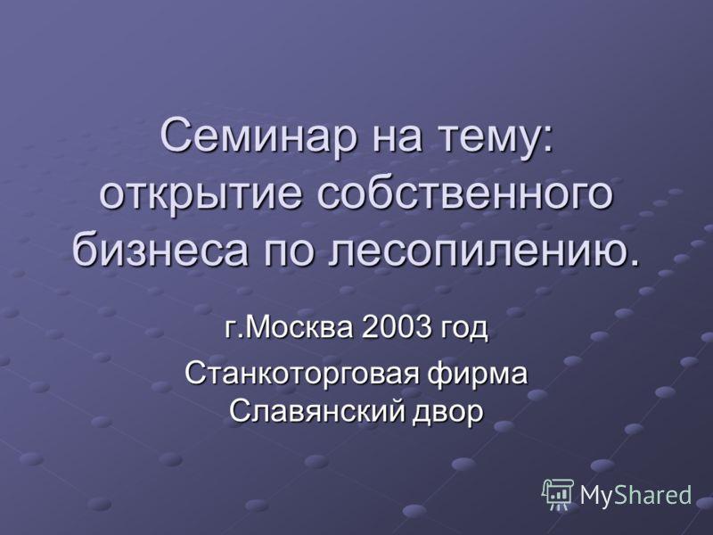 Семинар на тему: открытие собственного бизнеса по лесопилению. г.Москва 2003 год Станкоторговая фирма Славянский двор