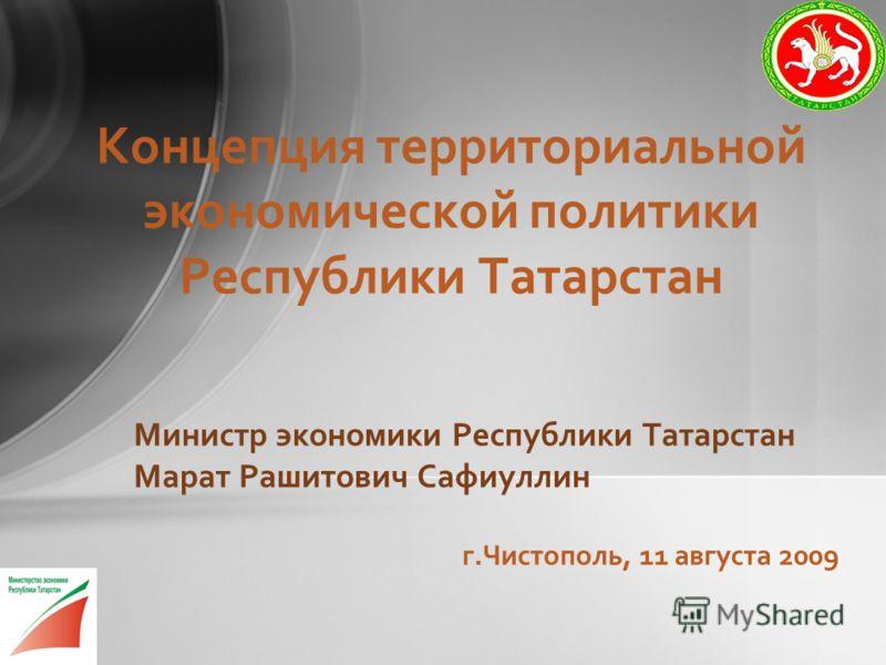 Министр экономики Республики Татарстан Марат Рашитович Сафиуллин г.Чистополь, 11 августа 2009 Концепция территориальной экономической политики Республики Татарстан