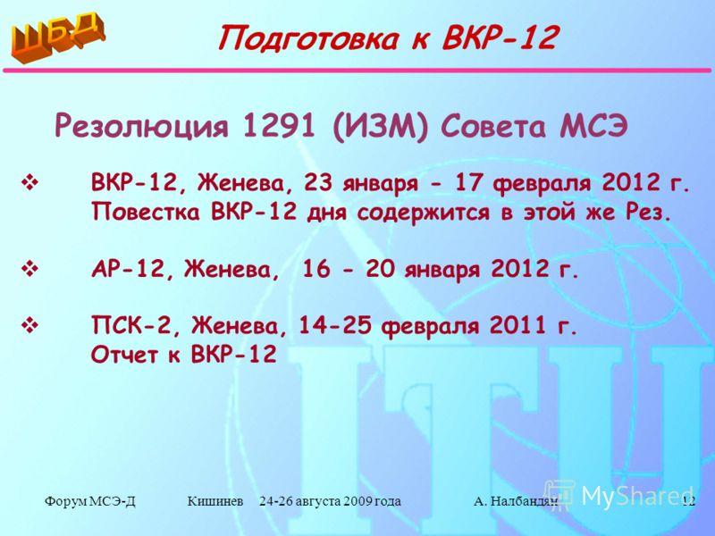 Форум МСЭ-Д Кишинев 24-26 августа 2009 годаА. Налбандян12 Подготовка к ВКР-12 ВКР-12, Женева, 23 января - 17 февраля 2012 г. Повестка ВКР-12 дня содержится в этой же Рез. АР-12, Женева, 16 - 20 января 2012 г. ПСК-2, Женева, 14-25 февраля 2011 г. Отче