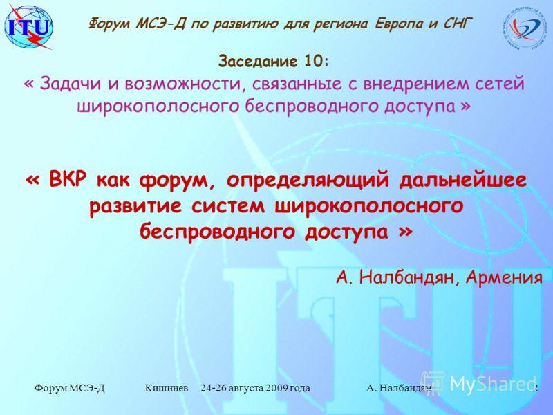 Форум МСЭ-Д Кишинев 24-26 августа 2009 годаА. Налбандян2 Заседание 10: « Задачи и возможности, связанные с внедрением сетей широкополосного беспроводного доступа » Форум МСЭ-Д по развитию для региона Европа и СНГ « ВКР как форум, определяющий дальней