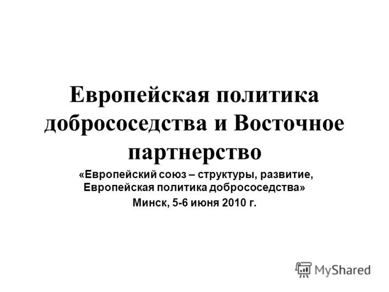 Европейская политика добрососедства и Восточное партнерство «Европейский союз – структуры, развитие, Европейская политика добрососедства» Минск, 5-6 июня 2010 г.