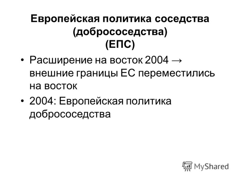 Европейская политика соседства (добрососедства) (ЕПС) Расширение на восток 2004 внешние границы ЕС переместились на восток 2004: Европейская политика добрососедства