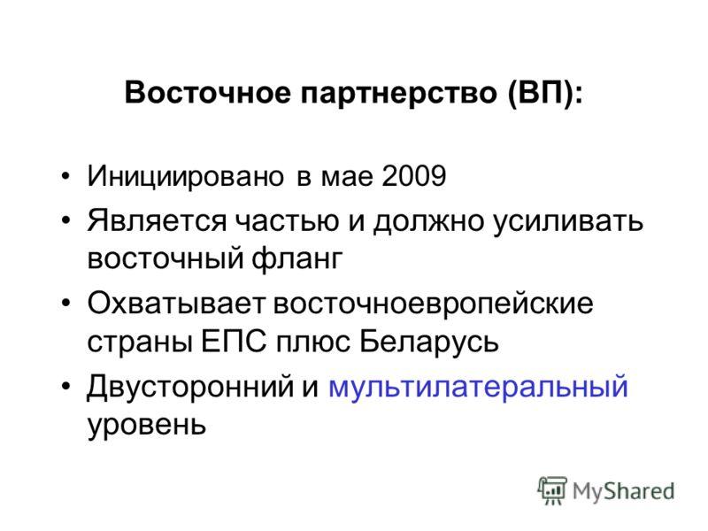 Восточное партнерство (ВП): Инициировано в мае 2009 Является частью и должно усиливать восточный фланг Охватывает восточноевропейские страны ЕПС плюс Беларусь Двусторонний и мультилатеральный уровень