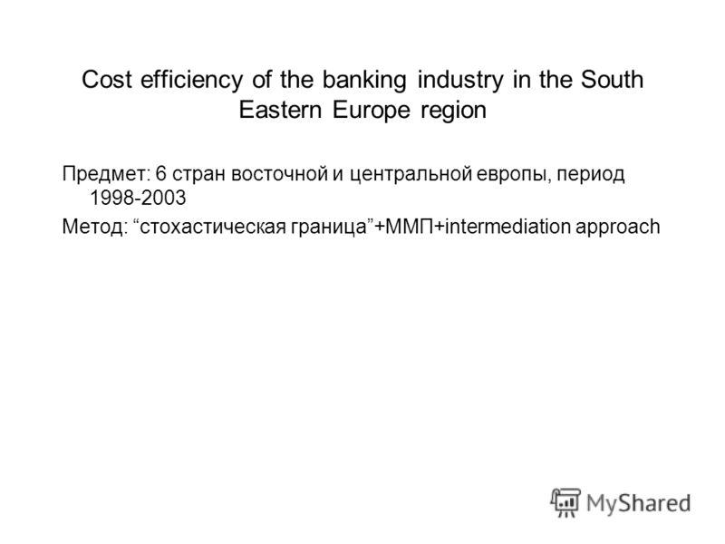 Cost efficiency of the banking industry in the South Eastern Europe region Предмет: 6 стран восточной и центральной европы, период 1998-2003 Метод: стохастическая граница+ММП+intermediation approach