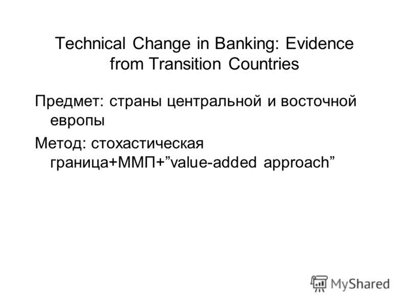 Technical Change in Banking: Evidence from Transition Countries Предмет: страны центральной и восточной европы Метод: стохастическая граница+ММП+value-added approach