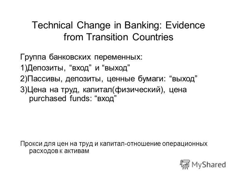 Technical Change in Banking: Evidence from Transition Countries Группа банковских переменных: 1)Депозиты, вход и выход 2)Пассивы, депозиты, ценные бумаги: выход 3)Цена на труд, капитал(физический), цена purchased funds: вход Прокси для цен на труд и