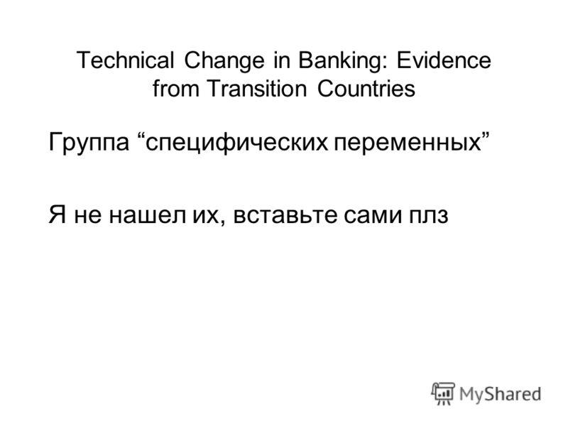Technical Change in Banking: Evidence from Transition Countries Группа специфических переменных Я не нашел их, вставьте сами плз