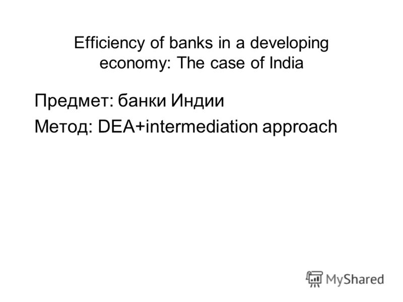 Efficiency of banks in a developing economy: The case of India Предмет: банки Индии Метод: DEA+intermediation approach