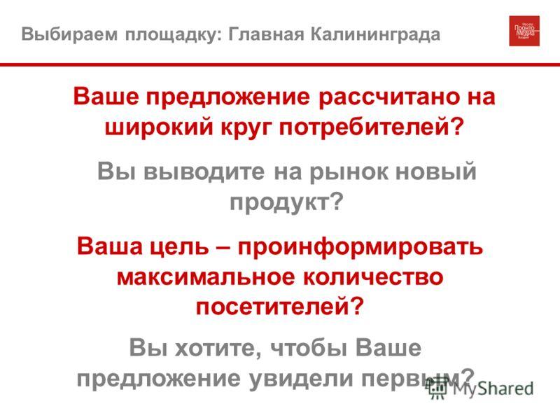 Выбираем площадку: Главная Калининграда Ваше предложение рассчитано на широкий круг потребителей? Вы выводите на рынок новый продукт? Ваша цель – проинформировать максимальное количество посетителей? Вы хотите, чтобы Ваше предложение увидели первым?