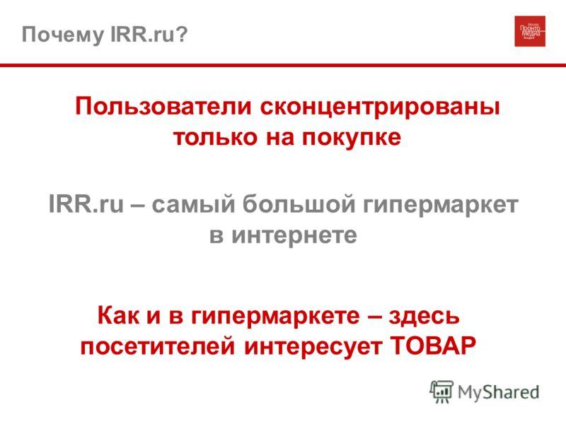 Почему IRR.ru? Пользователи сконцентрированы только на покупке IRR.ru – самый большой гипермаркет в интернете Как и в гипермаркете – здесь посетителей интересует ТОВАР