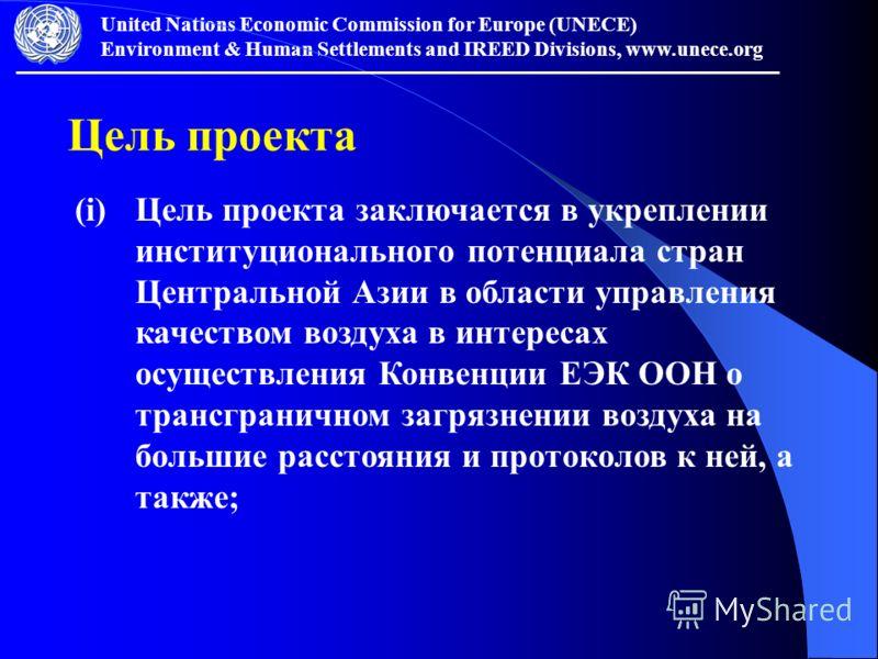 United Nations Economic Commission for Europe (UNECE) Environment & Human Settlements and IREED Divisions, www.unece.org Цель проекта (i)Цель проекта заключается в укреплении институционального потенциала стран Центральной Азии в области управления к