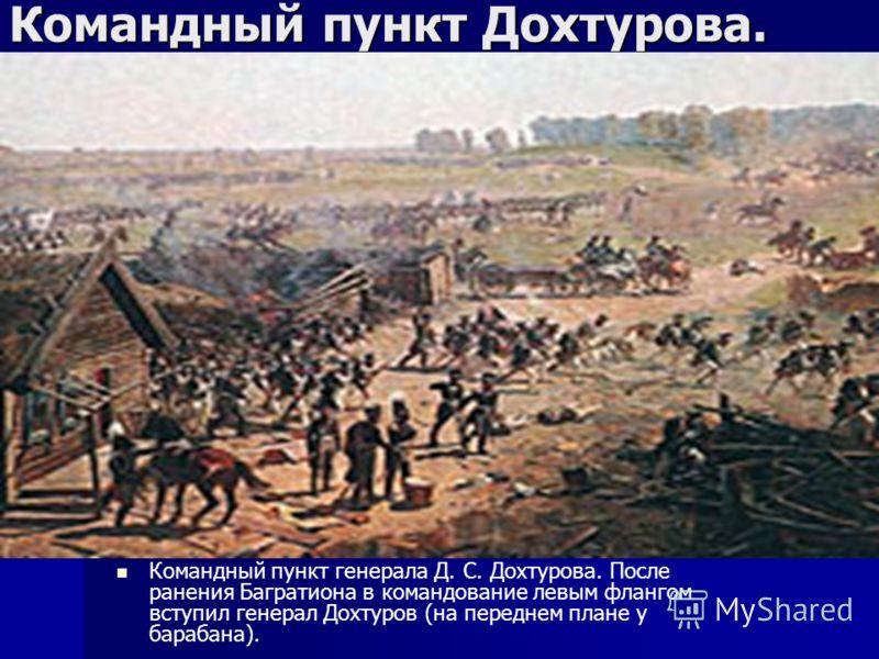 Командный пункт Дохтурова. Командный пункт генерала Д. С. Дохтурова. После ранения Багратиона в командование левым флангом вступил генерал Дохтуров (на переднем плане у барабана).