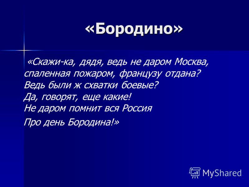 «Бородино» «Бородино» «Скажи-ка, дядя, ведь не даром Москва, спаленная пожаром, французу отдана? Ведь были ж схватки боевые? Да, говорят, еще какие! Не даром помнит вся Россия Про день Бородина!»