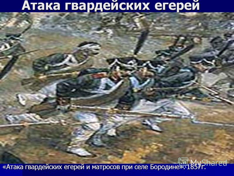 Атака гвардейских егерей «Атака гвардейских егерей и матросов при селе Бородине». 1857г.