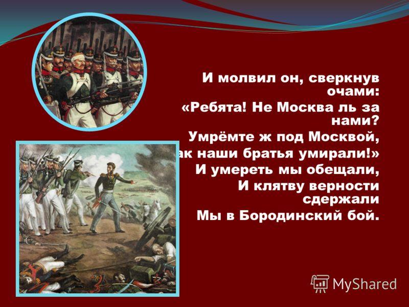 И молвил он, сверкнув очами: «Ребята! Не Москва ль за нами? Умрёмте ж под Москвой, Как наши братья умирали!» И умереть мы обещали, И клятву верности сдержали Мы в Бородинский бой.