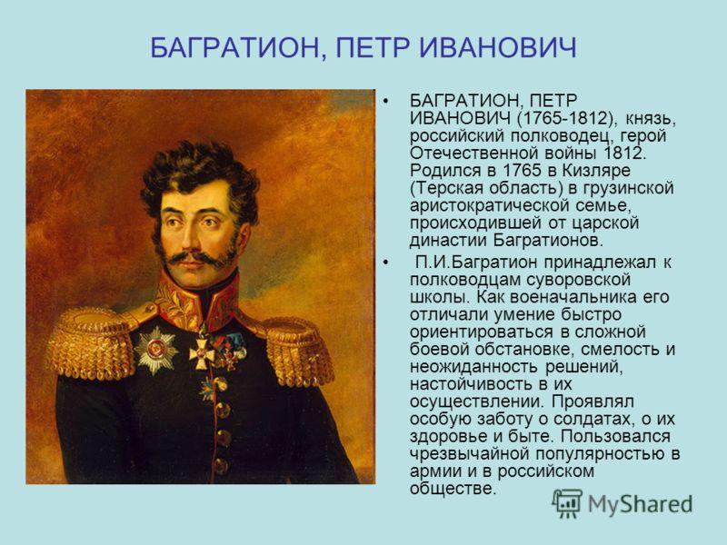 БАГРАТИОН, ПЕТР ИВАНОВИЧ БАГРАТИОН, ПЕТР ИВАНОВИЧ (1765-1812), князь, российский полководец, герой Отечественной войны 1812. Родился в 1765 в Кизляре (Терская область) в грузинской аристократической семье, происходившей от царской династии Багратионо