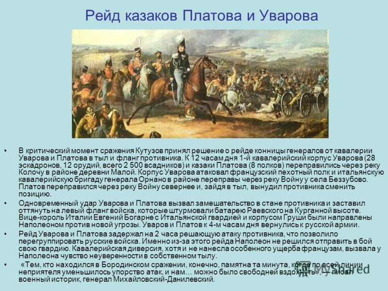 Рейд казаков Платова и Уварова В критический момент сражения Кутузов принял решение о рейде конницы генералов от кавалерии Уварова и Платова в тыл и фланг противника. К 12 часам дня 1-й кавалерийский корпус Уварова (28 эскадронов, 12 орудий, всего 2