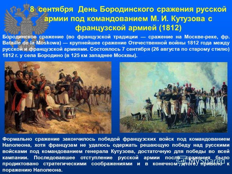 Бородинское сражение (во французской традиции сражение на Москве-реке, фр. Bataille de la Moskowa) крупнейшее сражение Отечественной войны 1812 года между русской и французской армиями. Состоялось 7 сентября (26 августа по старому стилю) 1812 г. у се