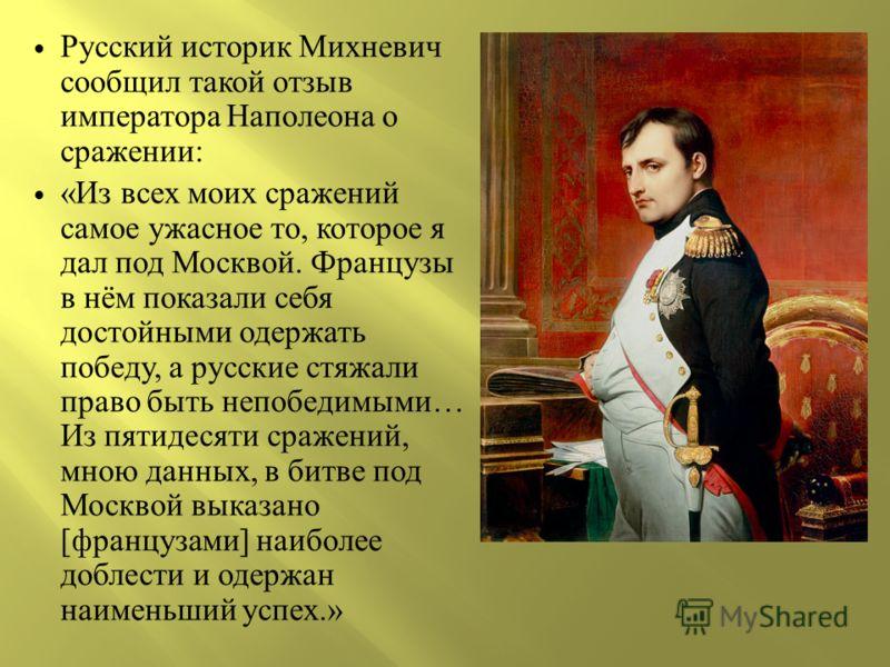 Русский историк Михневич сообщил такой отзыв императора Наполеона о сражении : « Из всех моих сражений самое ужасное то, которое я дал под Москвой. Французы в нём показали себя достойными одержать победу, а русские стяжали право быть непобедимыми … И