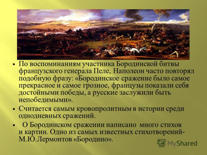 По воспоминаниям участника Бородинской битвы французского генерала Пеле, Наполеон часто повторял подобную фразу : « Бородинское сражение было самое прекрасное и самое грозное, французы показали себя достойными победы, a русские заслужили быть непобед
