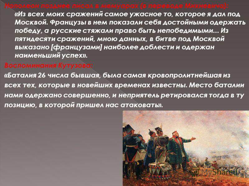 Наполеон позднее писал в мемуарах (в переводе Михневича): «Из всех моих сражений самое ужасное то, которое я дал под Москвой. Французы в нем показали себя достойными одержать победу, а русские стяжали право быть непобедимыми... Из пятидесяти сражений