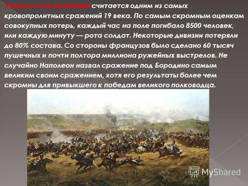 Бородинское сражение считается одним из самых кровопролитных сражений 19 века. По самым скромным оценкам совокупных потерь, каждый час на поле погибало 8500 человек, или каждую минуту рота солдат. Некоторые дивизии потеряли до 80% состава. Со стороны