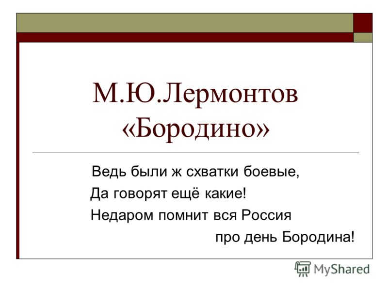 М.Ю.Лермонтов «Бородино» Ведь были ж схватки боевые, Да говорят ещё какие! Недаром помнит вся Россия про день Бородина!