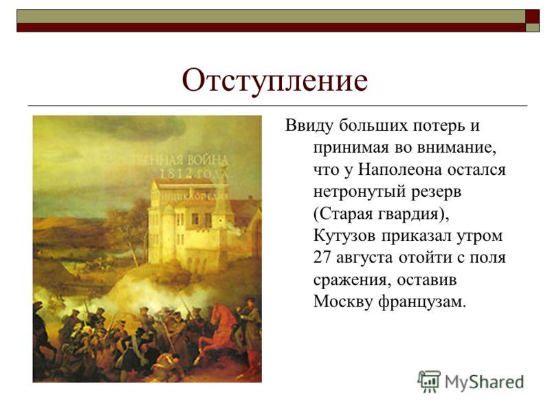 Отступление Ввиду больших потерь и принимая во внимание, что у Наполеона остался нетронутый резерв (Старая гвардия), Кутузов приказал утром 27 августа отойти с поля сражения, оставив Москву французам.