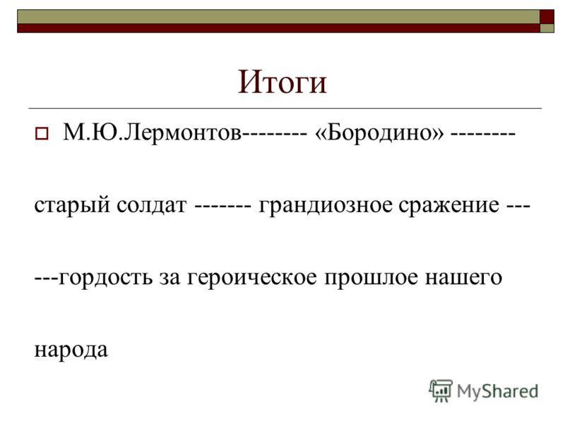 Итоги М.Ю.Лермонтов-------- «Бородино» -------- старый солдат ------- грандиозное сражение --- ---гордость за героическое прошлое нашего народа